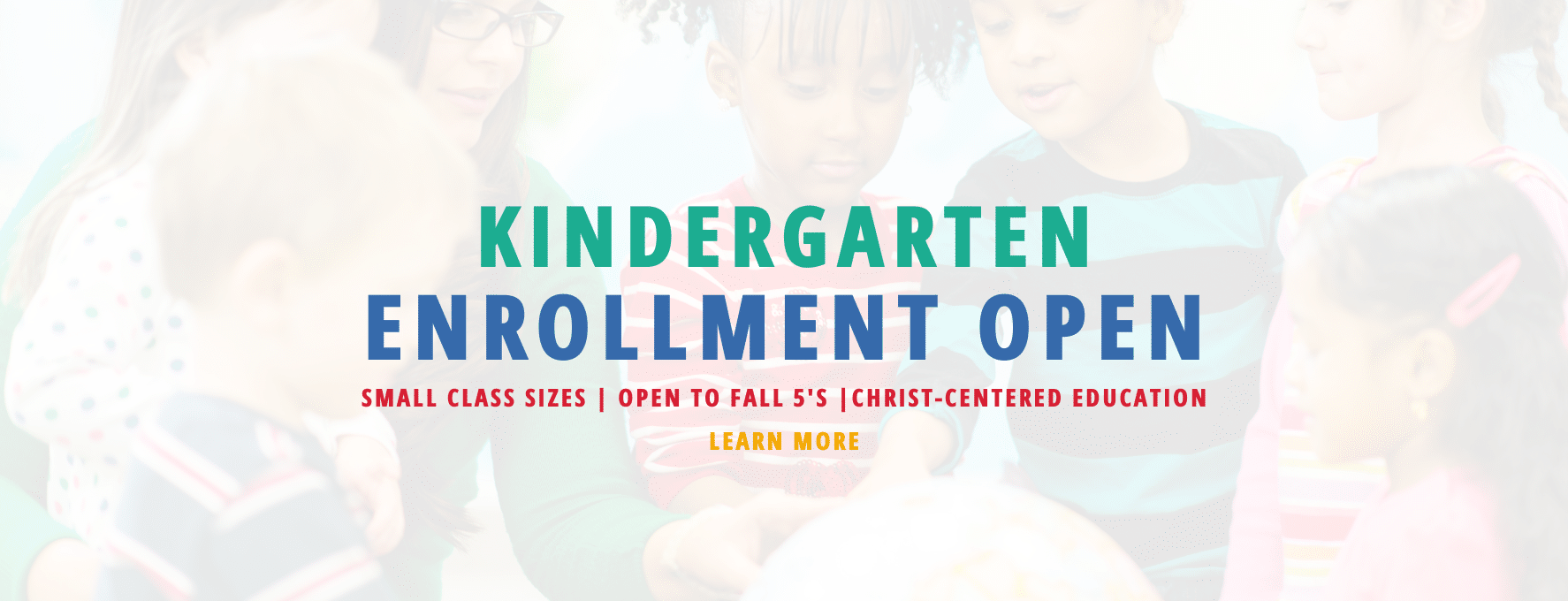 Kindergarten Enrollment Open. Small class sizes. Open to Fall 5's. Christ-centered education. Click to learn more.